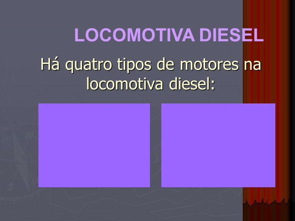 LOCOMOTIVA DIESEL Há quatro tipos de motores na locomotiva diesel: