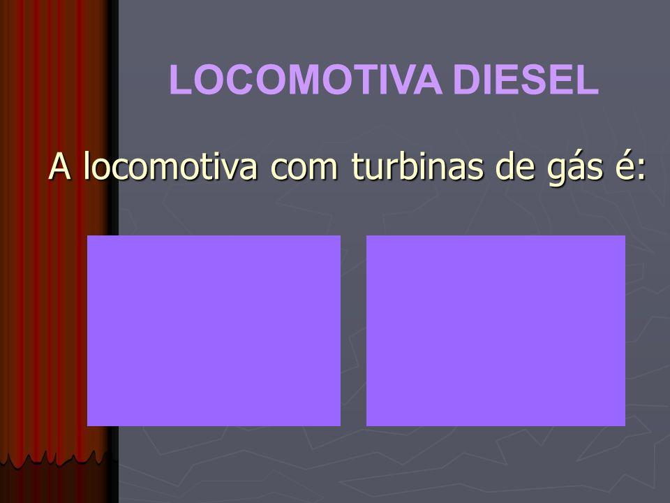 LOCOMOTIVA DIESEL A locomotiva com turbinas de gás é: