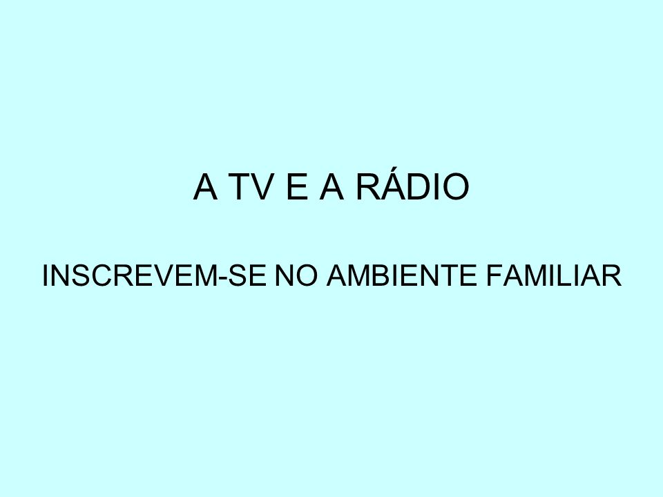 A TV E A RÁDIO INSCREVEM-SE NO AMBIENTE FAMILIAR