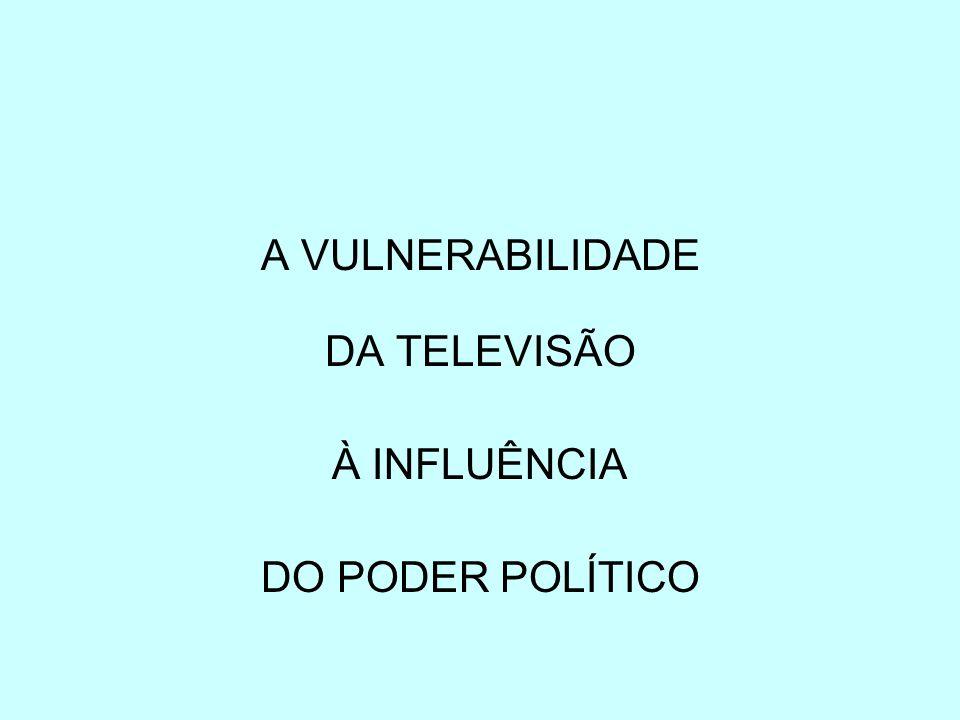 A VULNERABILIDADE DA TELEVISÃO À INFLUÊNCIA DO PODER POLÍTICO