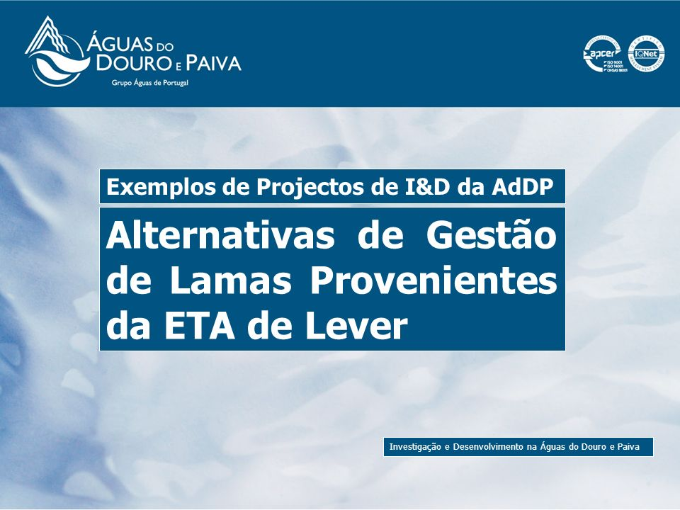 Investigação e Desenvolvimento na Águas do Douro e Paiva As lamas de clarificação de água da ETA de Lever (a maior fábrica de água da Águas do Douro e Paiva), representam 90% de todos os resíduos produzidos pela empresa.