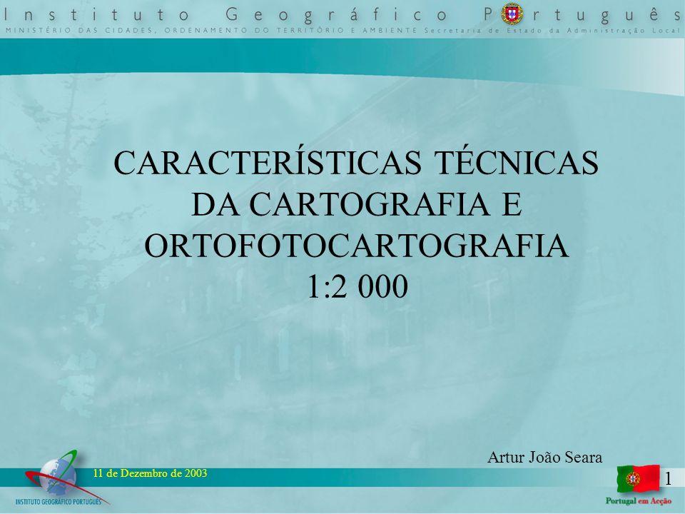 1 11 de Dezembro de 2003 CARACTERÍSTICAS TÉCNICAS DA CARTOGRAFIA E ORTOFOTOCARTOGRAFIA 1:2 000 Artur João Seara