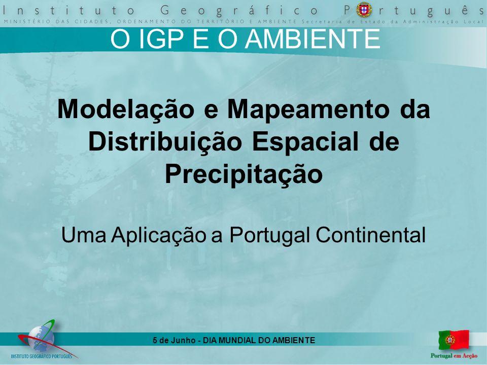 5 de Junho - DIA MUNDIAL DO AMBIENTE OBJECTIVOS Identificação e validação de modelos estatísticos que possibilitem reconstruir a distribuição espacial da precipitação, para diversas unidades de tempo Identificação da resolução espacial mais ajustada ao mapeamento da distribuição espacial de cada intervalo de totalização da precipitação Desenvolvimento de uma metodologia que viabilize a avaliação de redes de monitorização da precipitação Produção de diversos mapas da distribuição espacial de precipitação para Portugal Continental Disponibilização dos mapas precipitação produzidos ao público, através de um site na Internet: http://193.136.121.108/cnig/