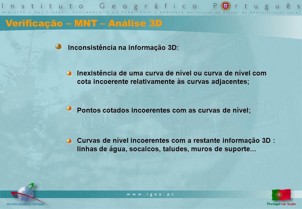 Verificação – MNT – Análise 3D Inconsistência na informação 3D: Inexistência de uma curva de nível ou curva de nível com cota incoerente relativamente às curvas adjacentes; Pontos cotados incoerentes com as curvas de nível; Curvas de nível incoerentes com a restante informação 3D : linhas de água, socalcos, taludes, muros de suporte...
