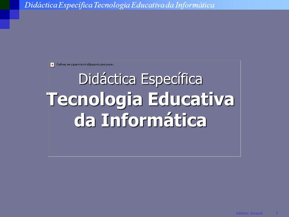 Didáctica Específica Tecnologia Educativa da Informática 1 Adelino Amaral Didáctica Específica Tecnologia Educativa da Informática