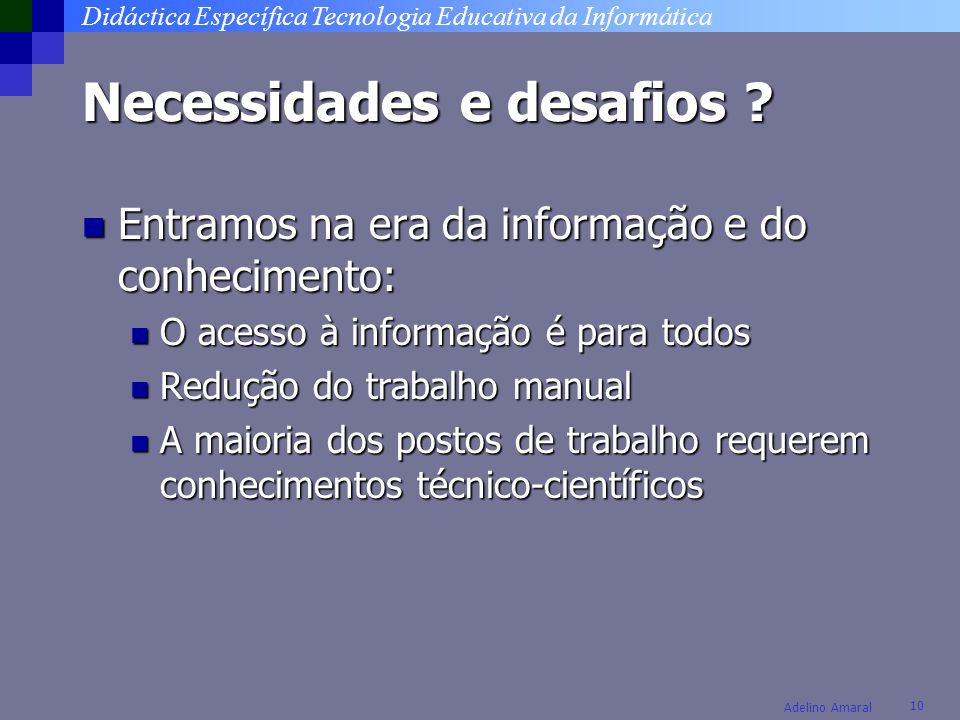 Didáctica Específica Tecnologia Educativa da Informática 10 Adelino Amaral Necessidades e desafios ? Entramos na era da informação e do conhecimento: