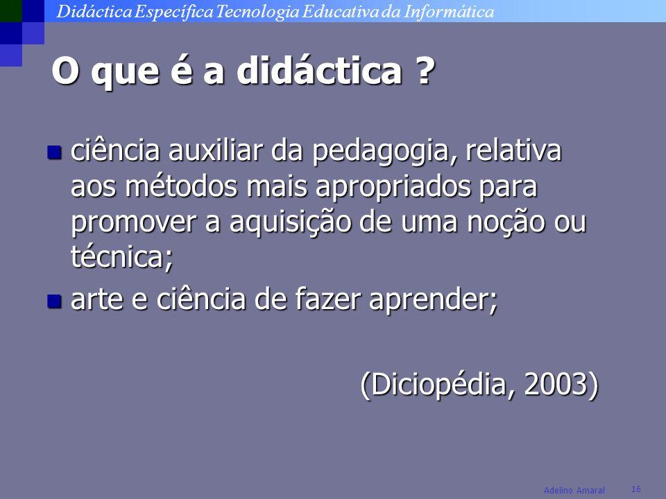 Didáctica Específica Tecnologia Educativa da Informática 16 Adelino Amaral O que é a didáctica .