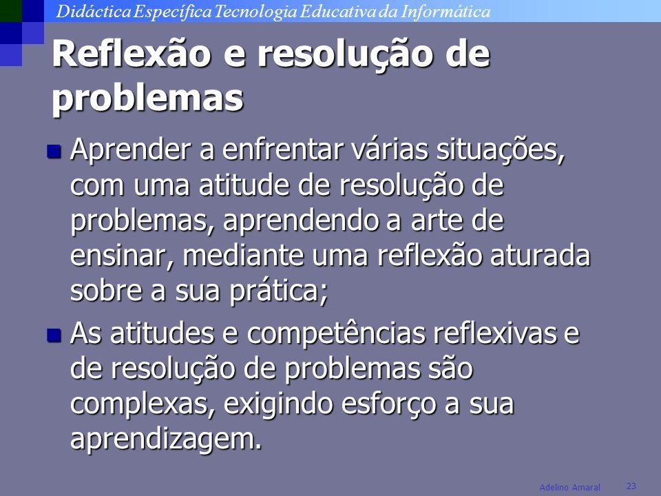 Didáctica Específica Tecnologia Educativa da Informática 23 Adelino Amaral Reflexão e resolução de problemas Aprender a enfrentar várias situações, co