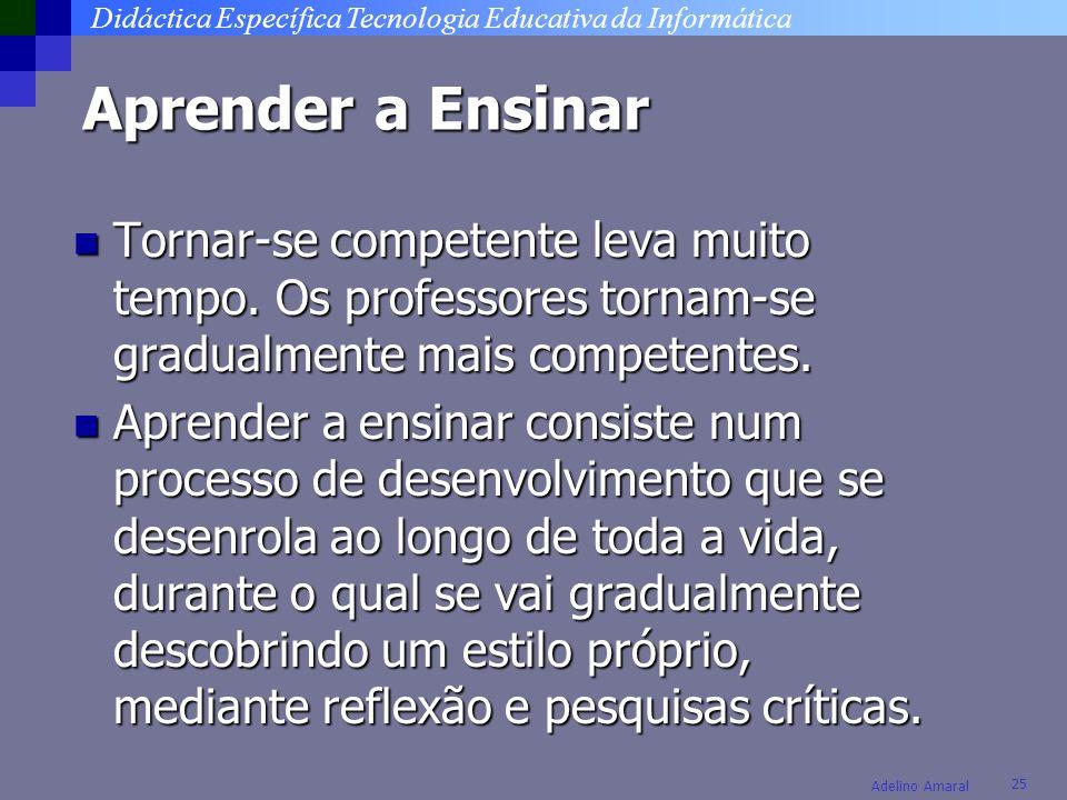 Didáctica Específica Tecnologia Educativa da Informática 25 Adelino Amaral Aprender a Ensinar Tornar-se competente leva muito tempo. Os professores to