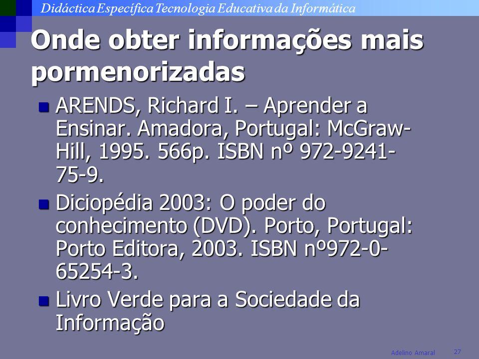 Didáctica Específica Tecnologia Educativa da Informática 27 Adelino Amaral Onde obter informações mais pormenorizadas ARENDS, Richard I. – Aprender a
