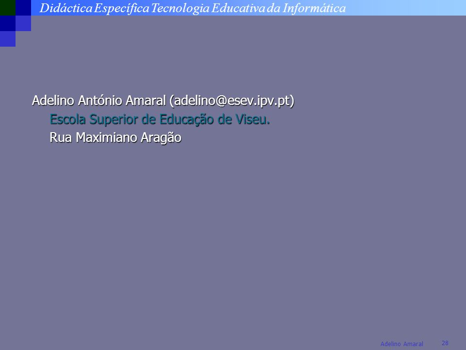 Didáctica Específica Tecnologia Educativa da Informática 28 Adelino Amaral Adelino António Amaral (adelino@esev.ipv.pt) Escola Superior de Educação de
