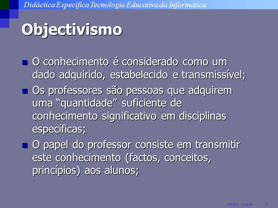 Didáctica Específica Tecnologia Educativa da Informática 5 Adelino Amaral Objectivismo O conhecimento é considerado como um dado adquirido, estabeleci