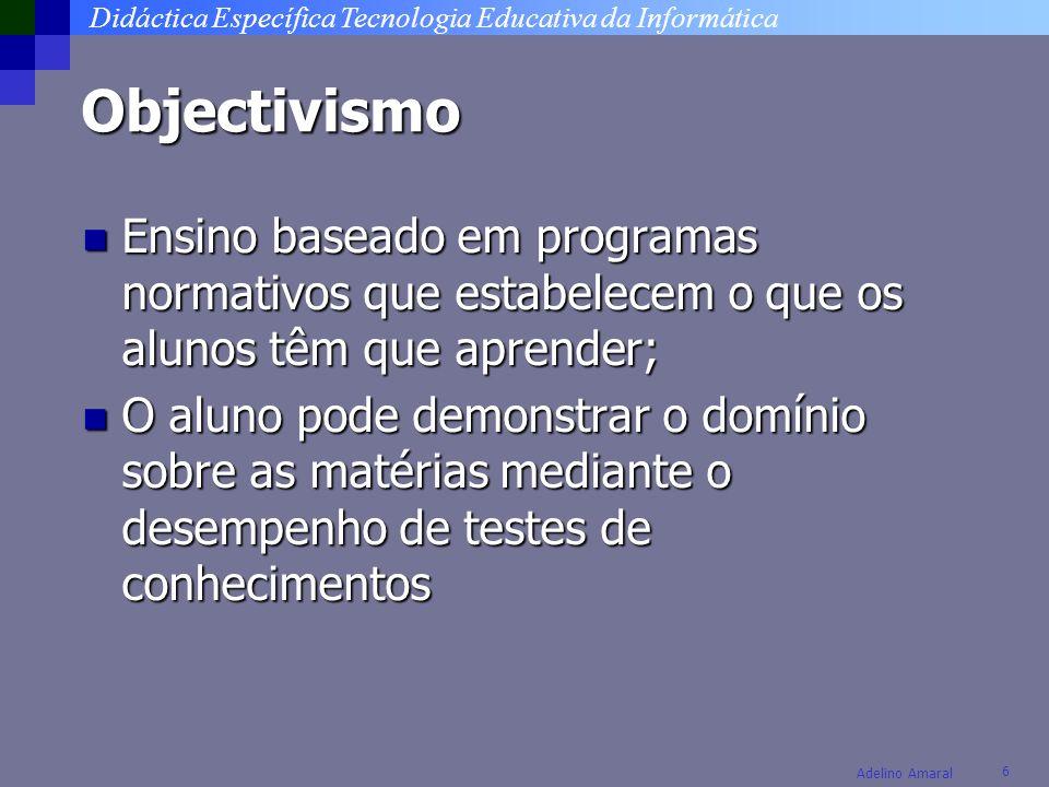 Didáctica Específica Tecnologia Educativa da Informática 6 Adelino Amaral Objectivismo Ensino baseado em programas normativos que estabelecem o que os