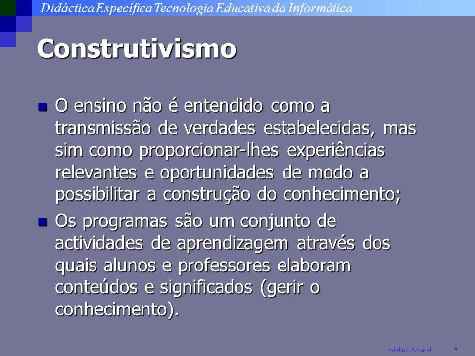Didáctica Específica Tecnologia Educativa da Informática 9 Adelino Amaral Construtivismo O ensino não é entendido como a transmissão de verdades estab