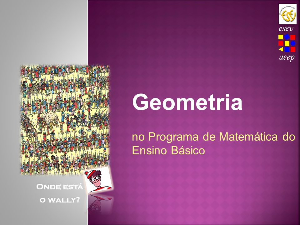 Geometria no Programa de Matemática do Ensino Básico Onde está o wally? aeep esev