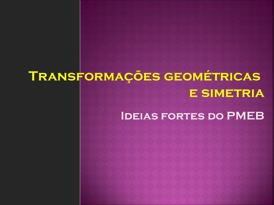 Ideias fortes do PMEB Transformações geométricas e simetria