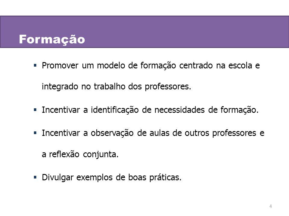 4 Formação Promover um modelo de formação centrado na escola e integrado no trabalho dos professores. Incentivar a identificação de necessidades de fo