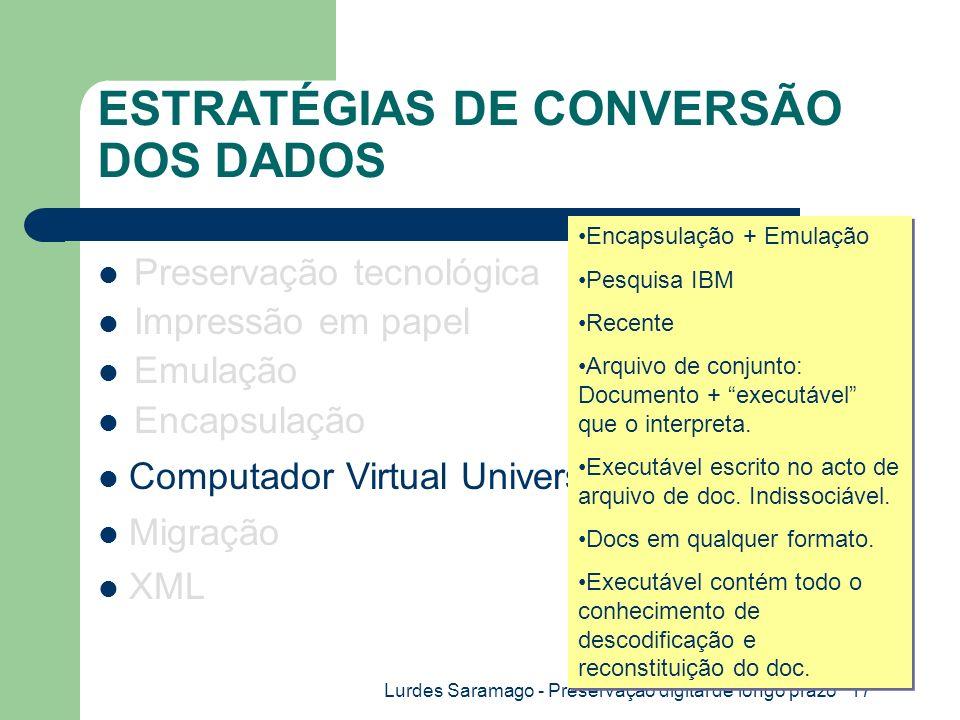 Lurdes Saramago - Preservação digital de longo prazo 17 ESTRATÉGIAS DE CONVERSÃO DOS DADOS Preservação tecnológica Impressão em papel Emulação Encapsulação Migração XML Computador Virtual Universal (UVC) Encapsulação + Emulação Pesquisa IBM Recente Arquivo de conjunto: Documento + executável que o interpreta.