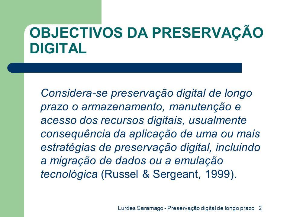 Lurdes Saramago - Preservação digital de longo prazo 2 OBJECTIVOS DA PRESERVAÇÃO DIGITAL Considera-se preservação digital de longo prazo o armazenamento, manutenção e acesso dos recursos digitais, usualmente consequência da aplicação de uma ou mais estratégias de preservação digital, incluindo a migração de dados ou a emulação tecnológica (Russel & Sergeant, 1999).