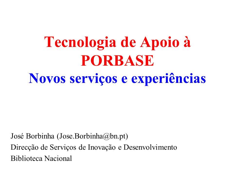 Tecnologia de Apoio à PORBASE Novos serviços e experiências José Borbinha (Jose.Borbinha@bn.pt) Direcção de Serviços de Inovação e Desenvolvimento Bib
