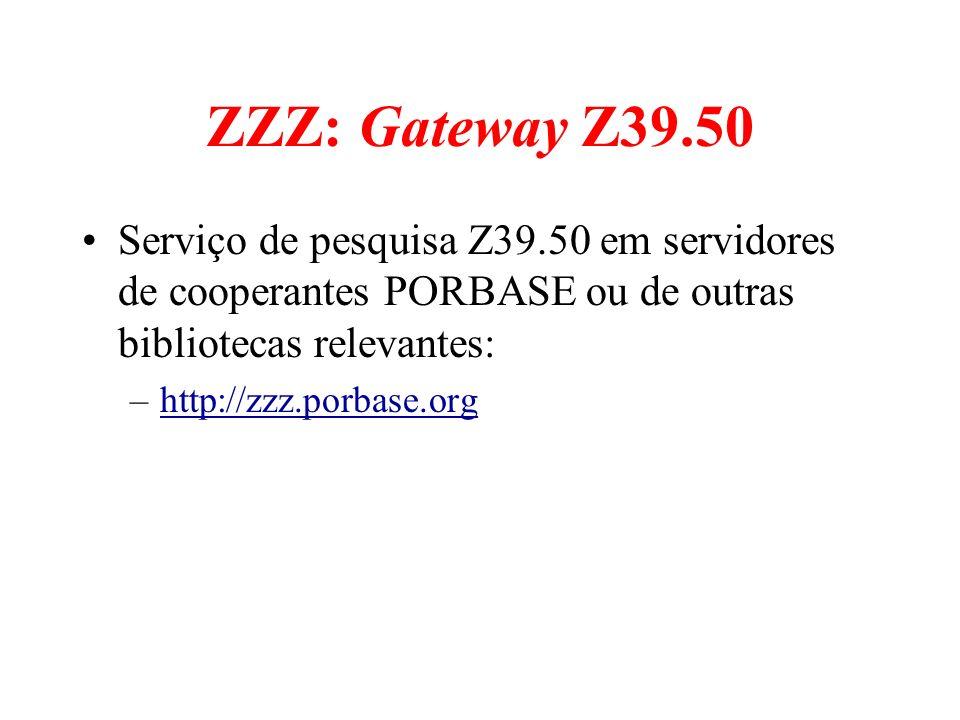 ZZZ: Gateway Z39.50 Serviço de pesquisa Z39.50 em servidores de cooperantes PORBASE ou de outras bibliotecas relevantes: –http://zzz.porbase.orghttp:/