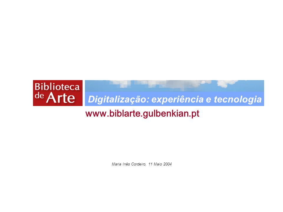 Maria Inês Cordeiro, 11 Maio 2004 www.biblarte.gulbenkian.pt Digitalização: experiência e tecnologia