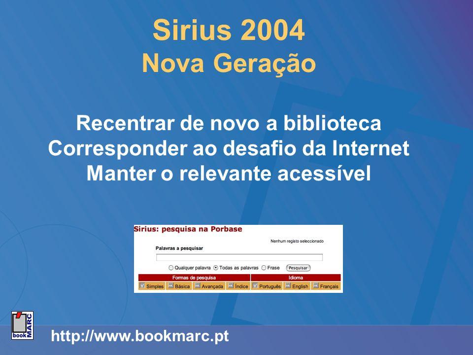 http://www.bookmarc.pt Sirius 2004 Nova Geração Recentrar de novo a biblioteca Corresponder ao desafio da Internet Manter o relevante acessível