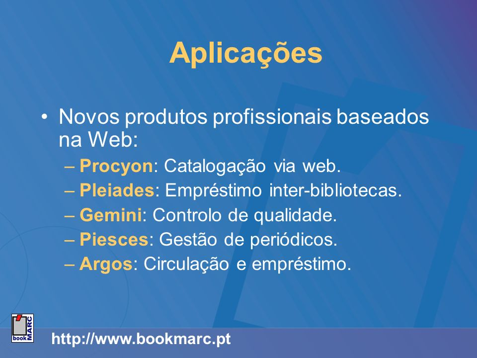 http://www.bookmarc.pt Aplicações Novos produtos profissionais baseados na Web: –Procyon: Catalogação via web. –Pleiades: Empréstimo inter-bibliotecas