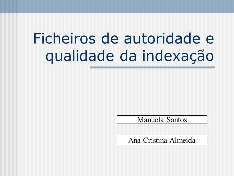 Ficheiros de autoridade e qualidade da indexação Manuela Santos Ana Cristina Almeida