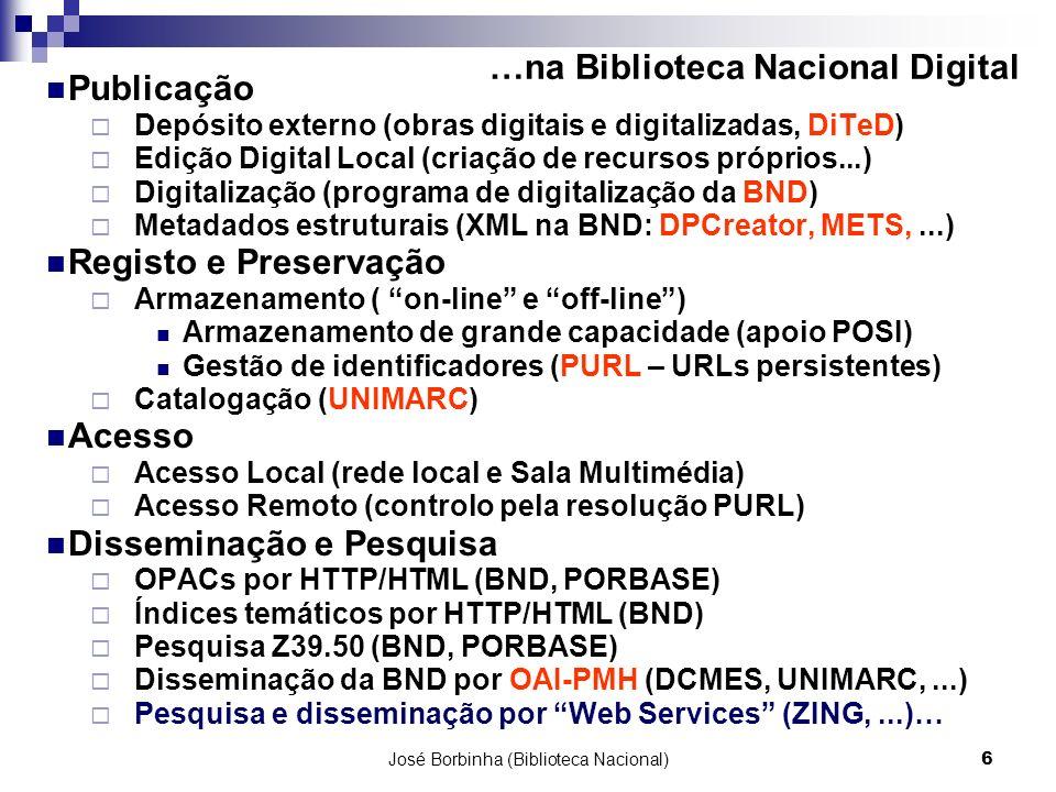 José Borbinha (Biblioteca Nacional)6 …na Biblioteca Nacional Digital Publicação Depósito externo (obras digitais e digitalizadas, DiTeD) Edição Digital Local (criação de recursos próprios...) Digitalização (programa de digitalização da BND) Metadados estruturais (XML na BND: DPCreator, METS,...) Registo e Preservação Armazenamento ( on-line e off-line) Armazenamento de grande capacidade (apoio POSI) Gestão de identificadores (PURL – URLs persistentes) Catalogação (UNIMARC) Acesso Acesso Local (rede local e Sala Multimédia) Acesso Remoto (controlo pela resolução PURL) Disseminação e Pesquisa OPACs por HTTP/HTML (BND, PORBASE) Índices temáticos por HTTP/HTML (BND) Pesquisa Z39.50 (BND, PORBASE) Disseminação da BND por OAI-PMH (DCMES, UNIMARC,...) Pesquisa e disseminação por Web Services (ZING,...)…