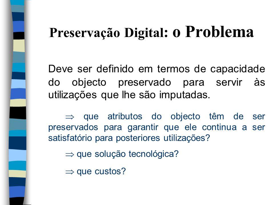 Preservação Digital: o Objecto Definição do âmbito n Entidades com uma existência digital n Documentos com uma existência digital independentemente da origem: produção electrónica processo de reconversão suportes/formatos n Arquivos com uma existência digital
