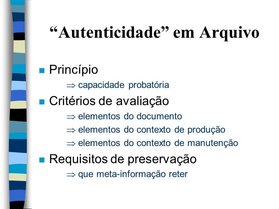 Autenticidade em Arquivo n Princípio capacidade probatória n Critérios de avaliação elementos do documento elementos do contexto de produção elementos do contexto de manutenção n Requisitos de preservação que meta-informação reter