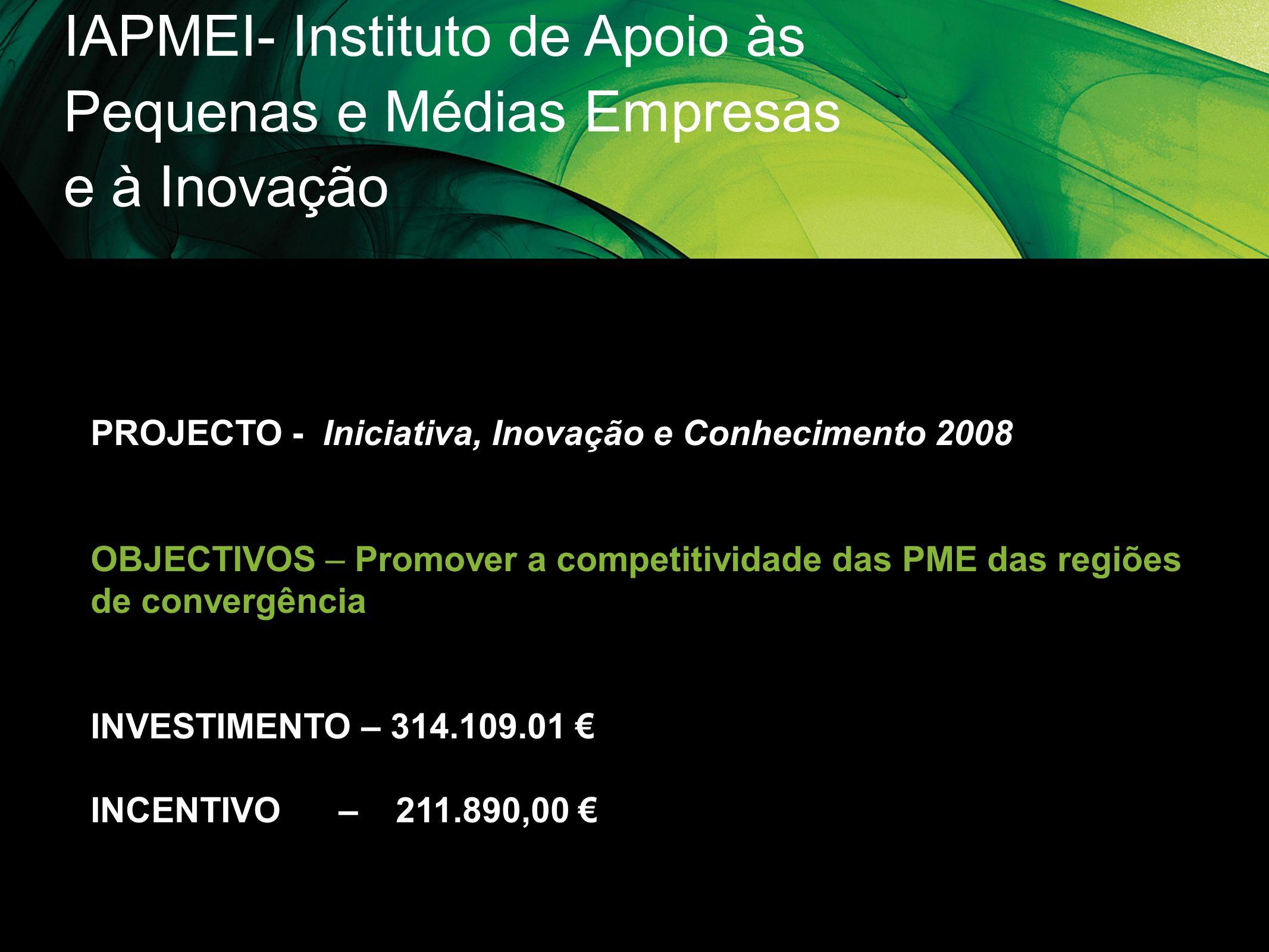 IAPMEI- Instituto de Apoio às Pequenas e Médias Empresas e à Inovação PROJECTO - Iniciativa, Inovação e Conhecimento 2008 OBJECTIVOS – Promover a comp