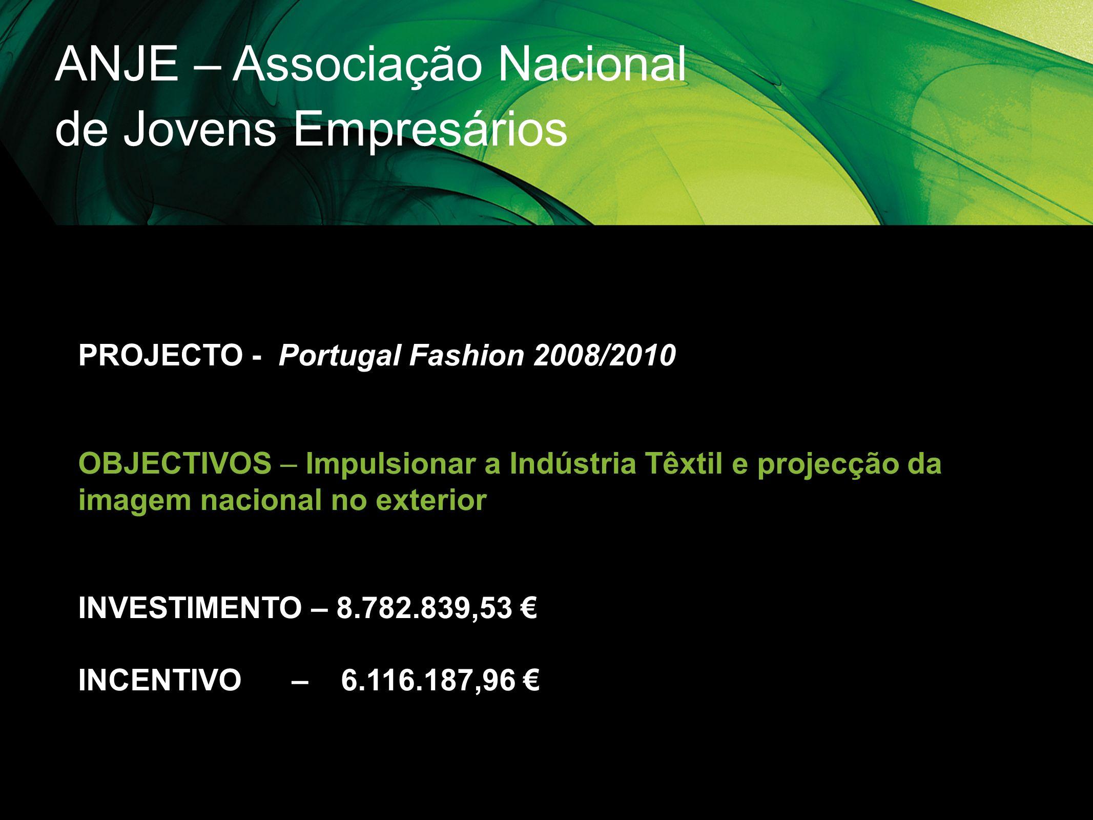 ANJE – Associação Nacional de Jovens Empresários PROJECTO - Portugal Fashion 2008/2010 OBJECTIVOS – Impulsionar a Indústria Têxtil e projecção da imag