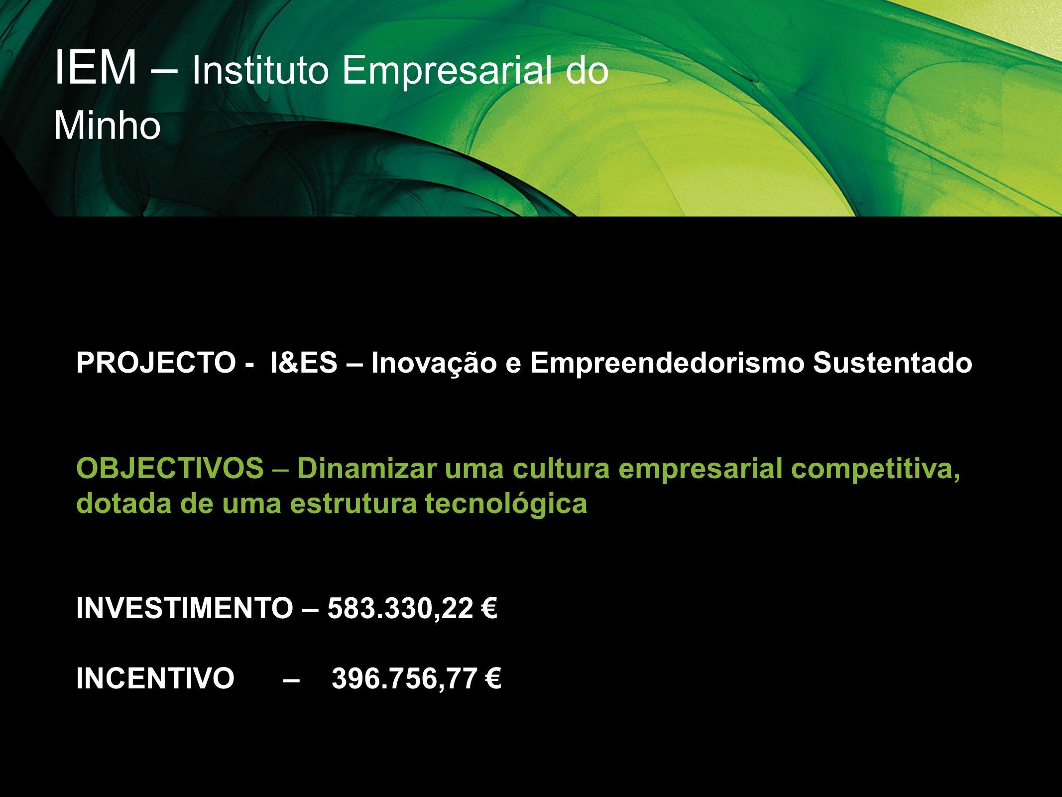IEM – Instituto Empresarial do Minho PROJECTO - I&ES – Inovação e Empreendedorismo Sustentado OBJECTIVOS – Dinamizar uma cultura empresarial competiti