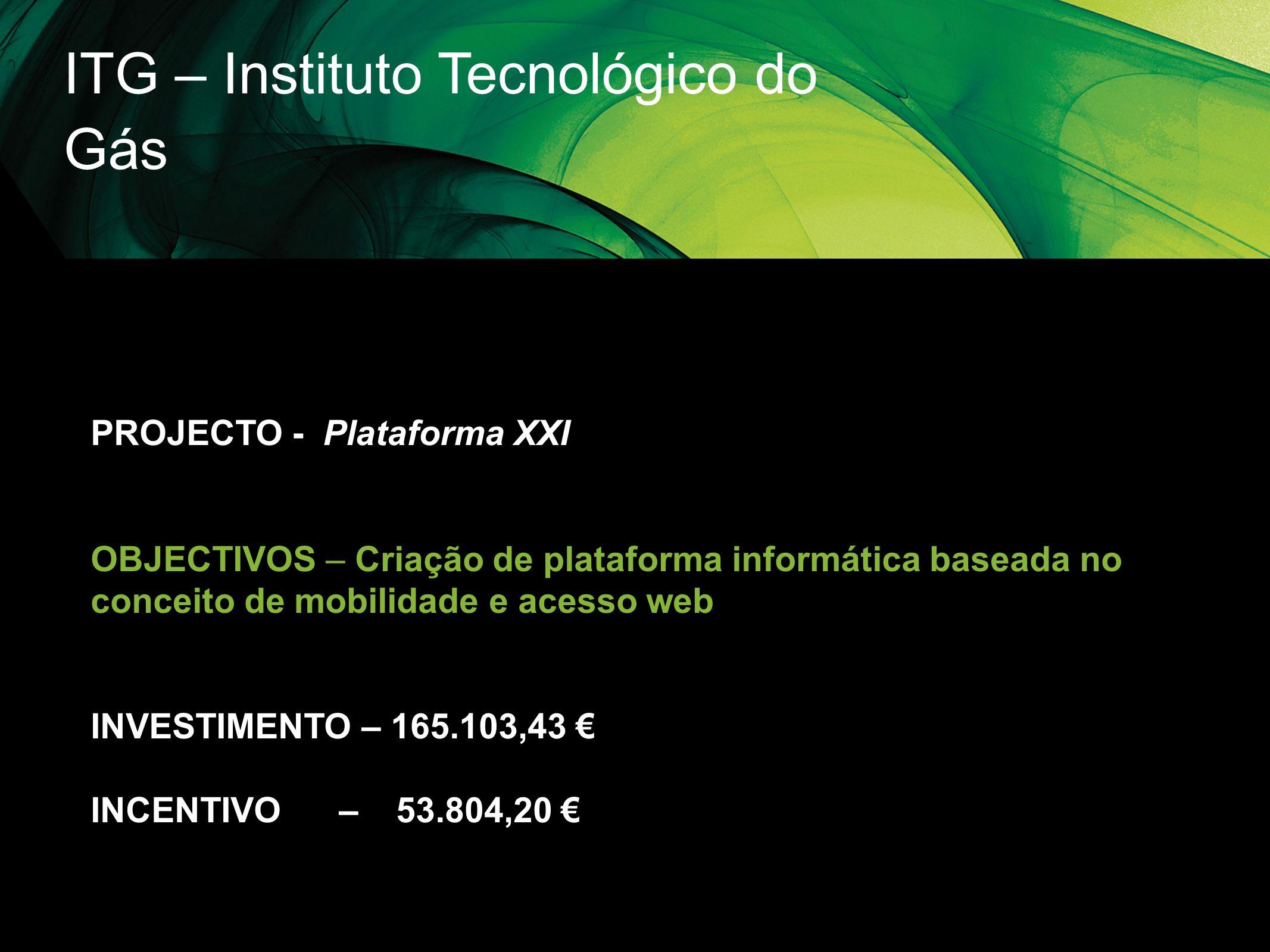 ITG – Instituto Tecnológico do Gás PROJECTO - Plataforma XXI OBJECTIVOS – Criação de plataforma informática baseada no conceito de mobilidade e acesso