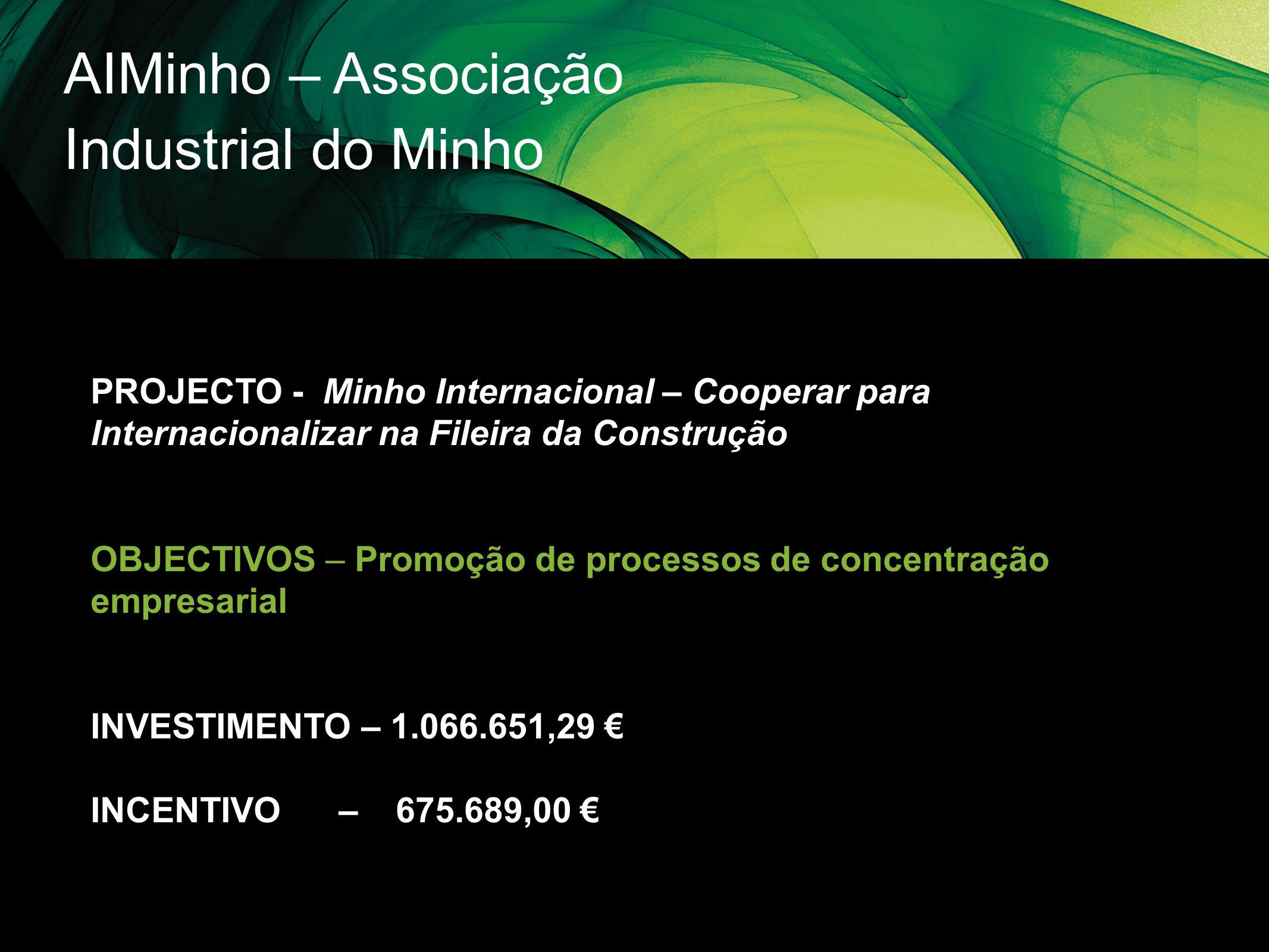 AIMinho – Associação Industrial do Minho PROJECTO - Minho Internacional – Cooperar para Internacionalizar na Fileira da Construção OBJECTIVOS – Promoç