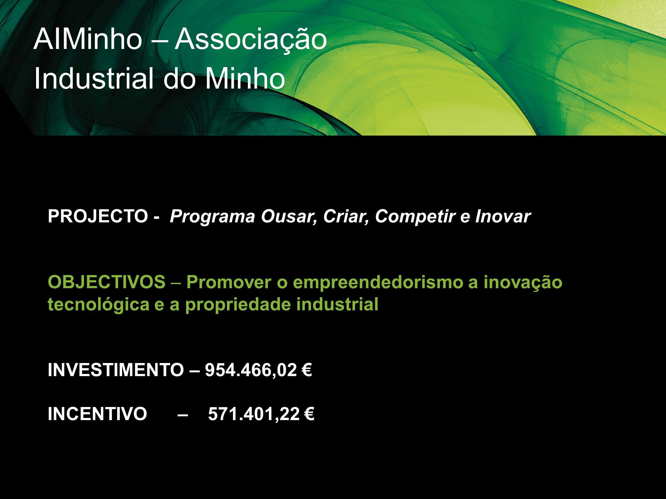 AIMinho – Associação Industrial do Minho PROJECTO - Programa Ousar, Criar, Competir e Inovar OBJECTIVOS – Promover o empreendedorismo a inovação tecno