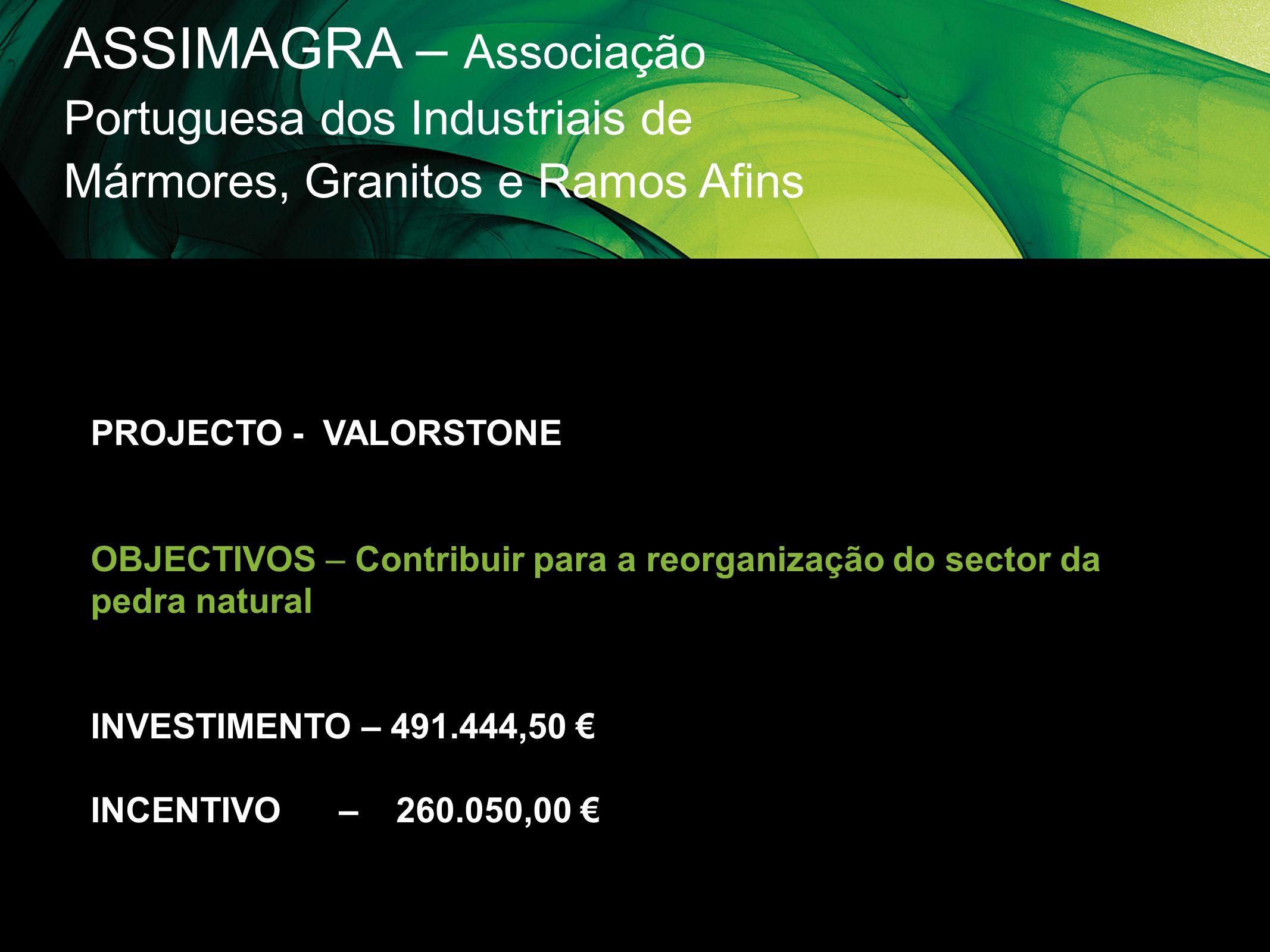 ASSIMAGRA – Associação Portuguesa dos Industriais de Mármores, Granitos e Ramos Afins PROJECTO - VALORSTONE OBJECTIVOS – Contribuir para a reorganizaç