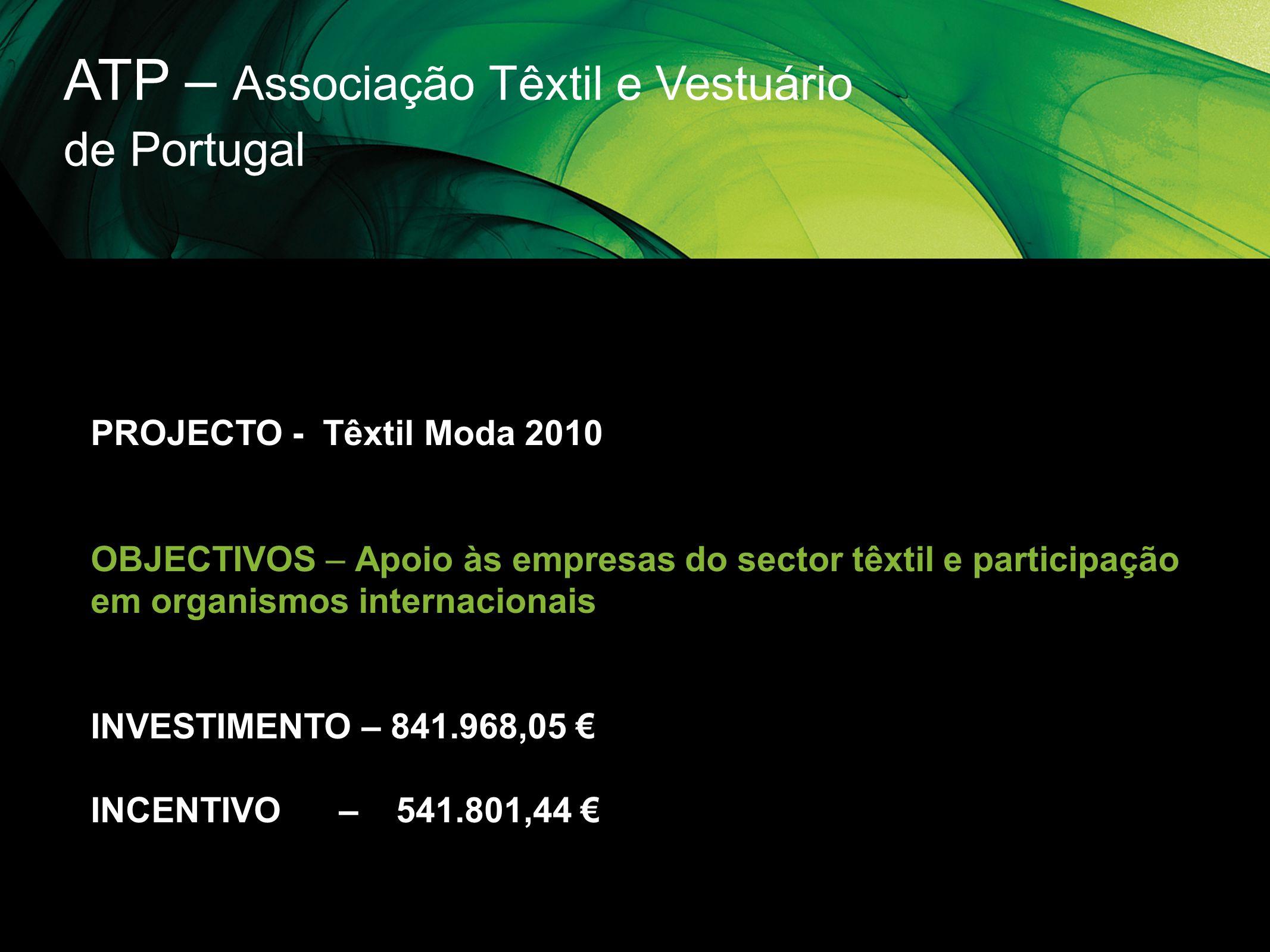 ATP – Associação Têxtil e Vestuário de Portugal PROJECTO - Têxtil Moda 2010 OBJECTIVOS – Apoio às empresas do sector têxtil e participação em organism