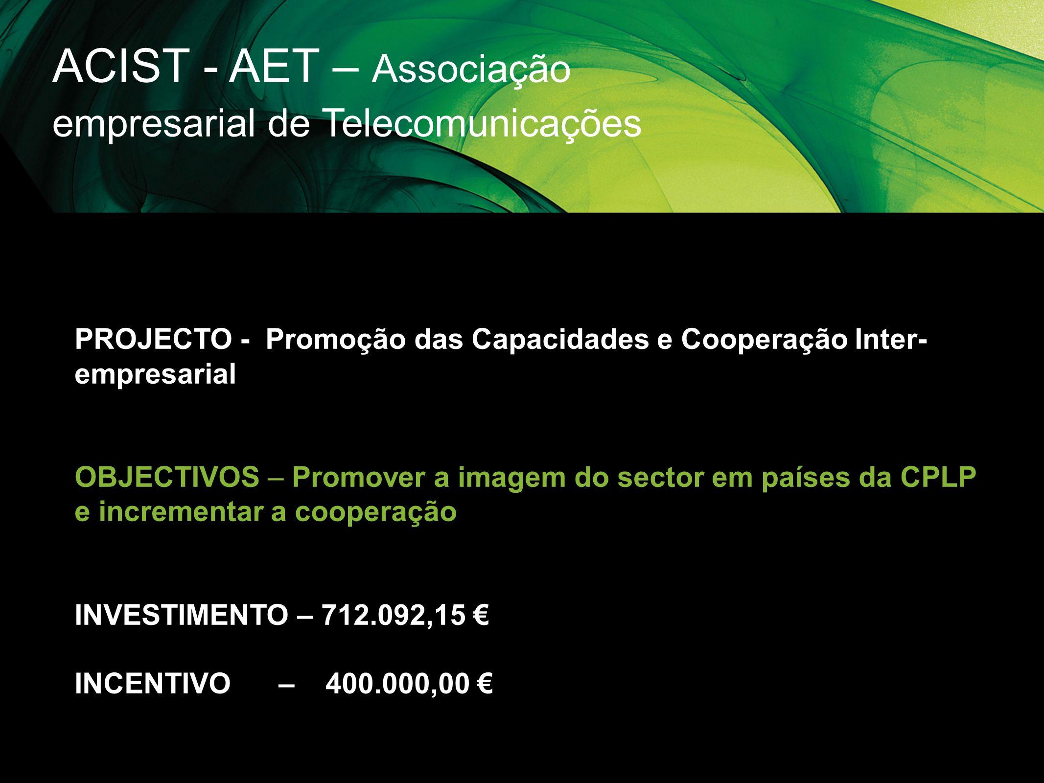 ACIST - AET – Associação empresarial de Telecomunicações PROJECTO - Promoção das Capacidades e Cooperação Inter- empresarial OBJECTIVOS – Promover a i