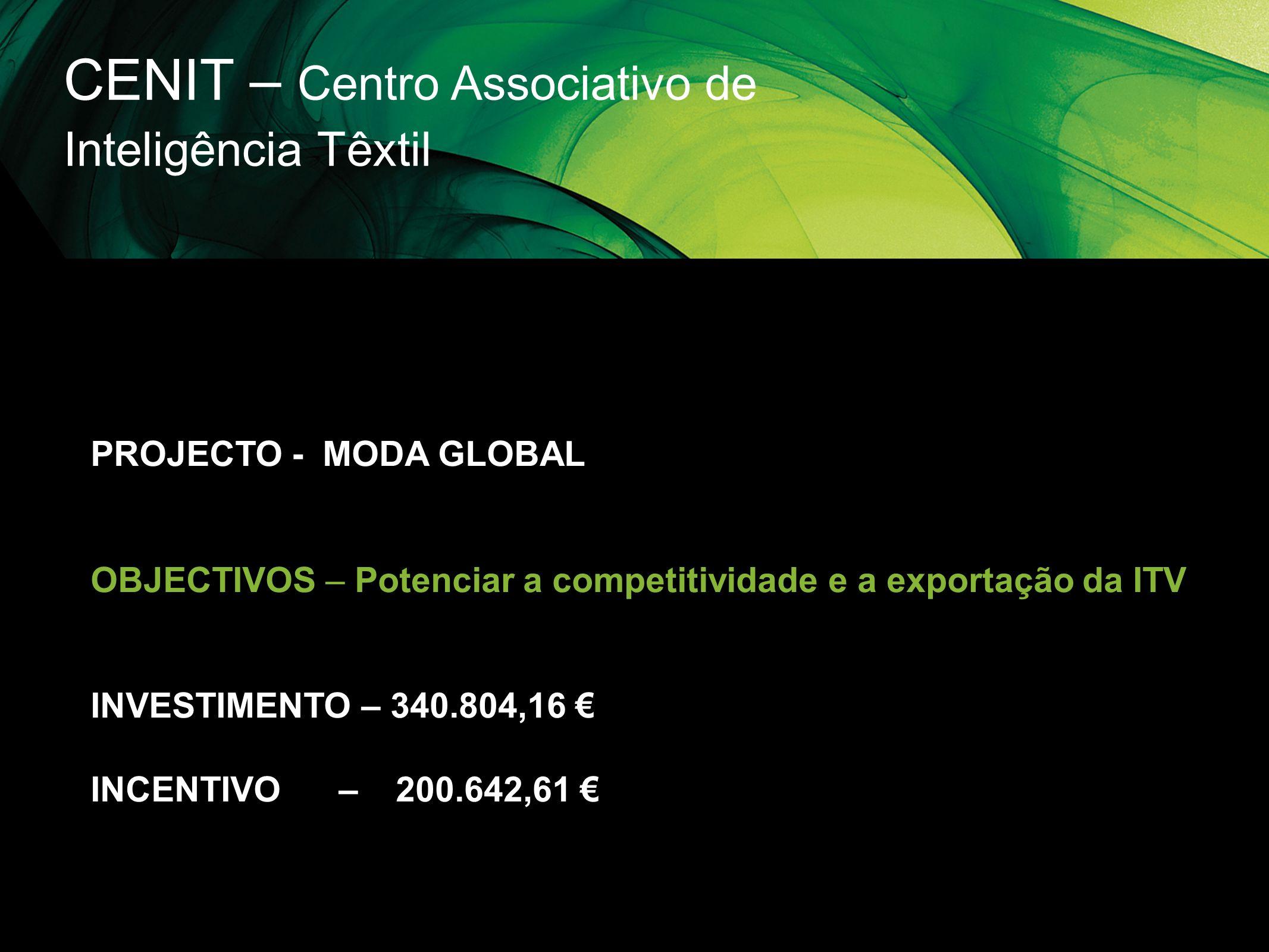 CENIT – Centro Associativo de Inteligência Têxtil PROJECTO - MODA GLOBAL OBJECTIVOS – Potenciar a competitividade e a exportação da ITV INVESTIMENTO –