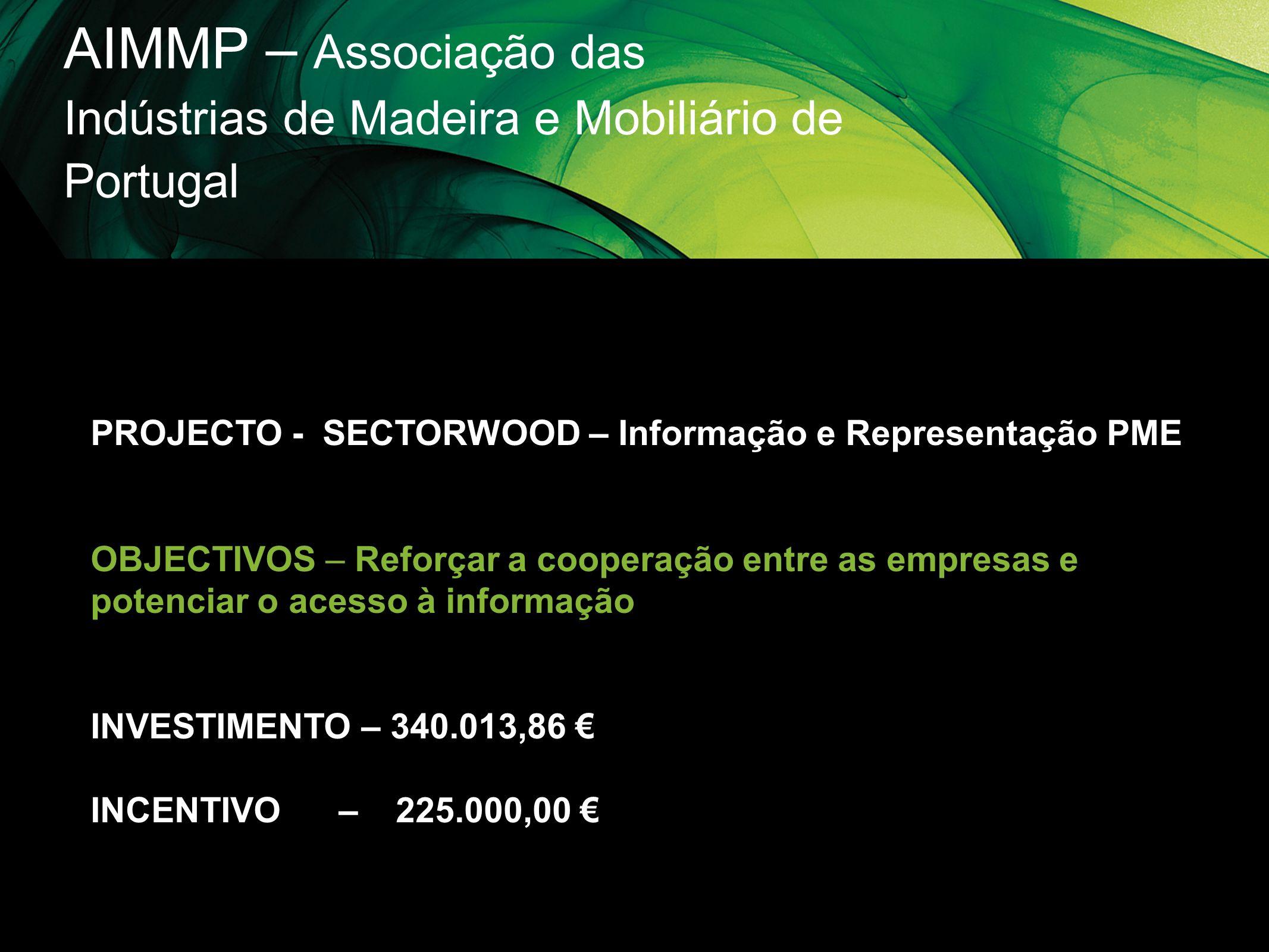 AIMMP – Associação das Indústrias de Madeira e Mobiliário de Portugal PROJECTO - SECTORWOOD – Informação e Representação PME OBJECTIVOS – Reforçar a c