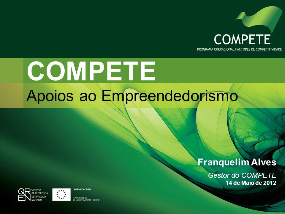 COMPETE Apoios ao Empreendedorismo Franquelim Alves Gestor do COMPETE 14 de Maio de 2012