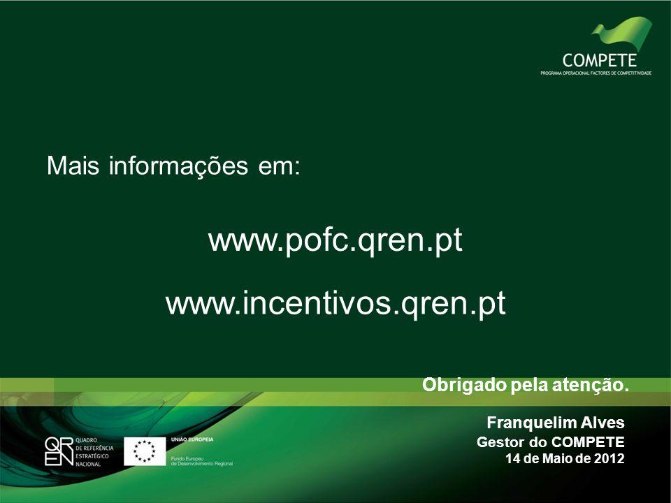 Obrigado pela atenção. Mais informações em: www.pofc.qren.pt Franquelim Alves Gestor do COMPETE 14 de Maio de 2012 www.incentivos.qren.pt