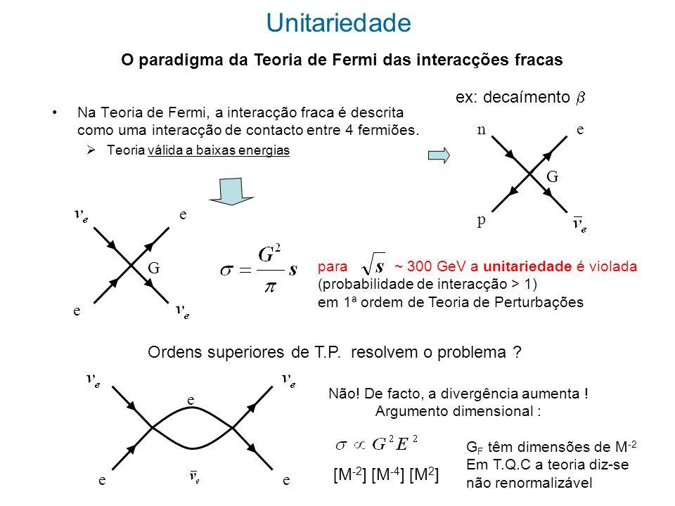 Solução: a interacção não é de contacto, é transmitida por um bosão massivo W e e W e G e Amplitude do propagador Para grande s Halzen & Martin, p.342 Nota: Em T.C.Q o propagador de um bosão massivo é da forma a parte longitudinal do propagador diverge é necessário um mecanismo que dê massa ao bosão sem destruir a transversalidade do propagador Bosão W foi detectado no CERN em 1983 !