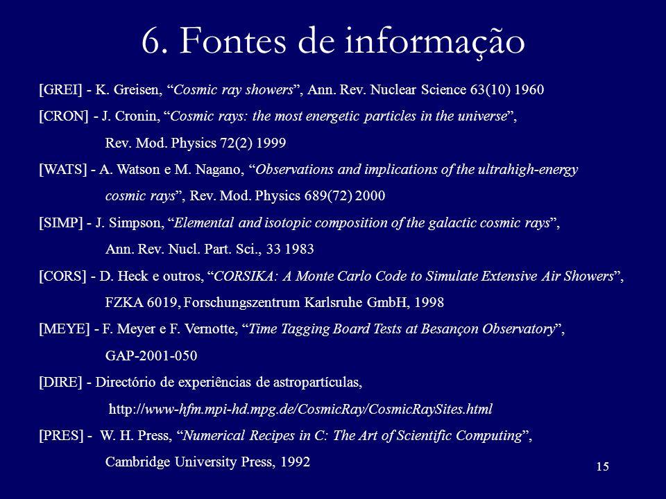 15 6. Fontes de informação [GREI] - K. Greisen, Cosmic ray showers, Ann. Rev. Nuclear Science 63(10) 1960 [CRON] - J. Cronin, Cosmic rays: the most en