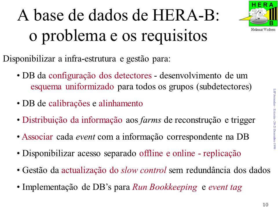 LIP Jornadas - Ericeira - 20-21 Dezembro 1999 Helmut Wolters 10 A base de dados de HERA-B: o problema e os requisitos Disponibilizar a infra-estrutura e gestão para: DB da configuração dos detectores - desenvolvimento de um esquema uniformizado para todos os grupos (subdetectores) DB de calibrações e alinhamento Distribuição da informação aos farms de reconstrução e trigger Associar cada event com a informação correspondente na DB Disponibilizar acesso separado offline e online - replicação Gestão da actualização do slow control sem redundância dos dados Implementação de DBs para Run Bookkeeping e event tag