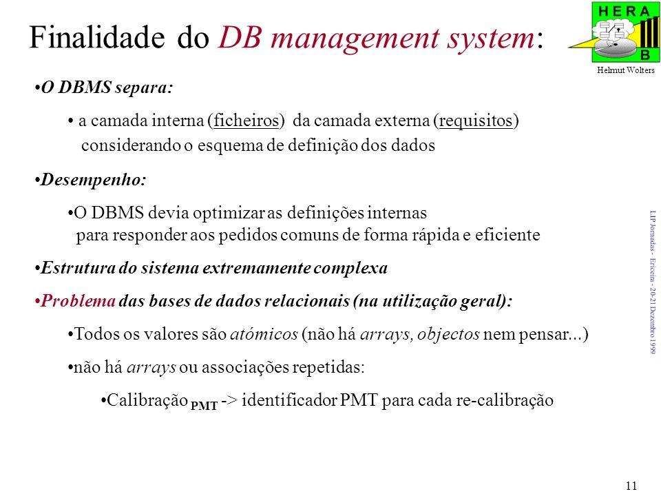 LIP Jornadas - Ericeira - 20-21 Dezembro 1999 Helmut Wolters 11 Finalidade do DB management system: O DBMS separa: a camada interna (ficheiros) da camada externa (requisitos) considerando o esquema de definição dos dados Desempenho: O DBMS devia optimizar as definições internas para responder aos pedidos comuns de forma rápida e eficiente Estrutura do sistema extremamente complexa Problema das bases de dados relacionais (na utilização geral): Todos os valores são atómicos (não há arrays, objectos nem pensar...) não há arrays ou associações repetidas: Calibração PMT -> identificador PMT para cada re-calibração