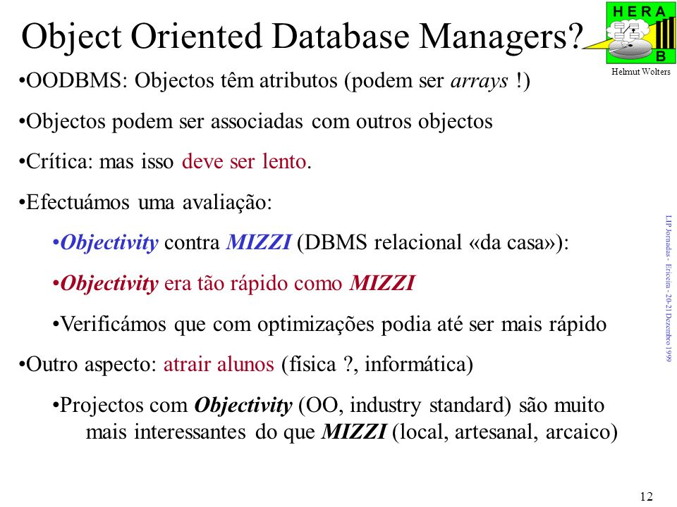 LIP Jornadas - Ericeira - 20-21 Dezembro 1999 Helmut Wolters 12 Object Oriented Database Managers? OODBMS: Objectos têm atributos (podem ser arrays !)